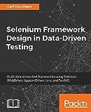Selenium Framework Design in Data-Driven Testing: Build data-driven test frameworks using Selenium WebDriver, AppiumDriver, Java, and TestNG