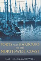 Ports and Harbours of the North-West Coast, Catherine Rothwell