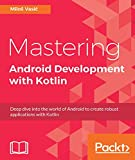 Mastering Android Development with Kotlin: Deep dive into the world of Android to create robust applications with Kotlin