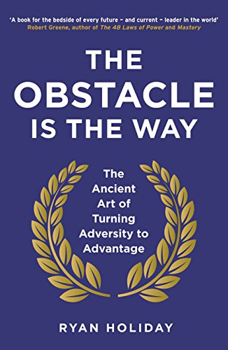 The Obstacle is the Way: The Ancient Art of Turning Adversity to Advantage por Ryan Holiday