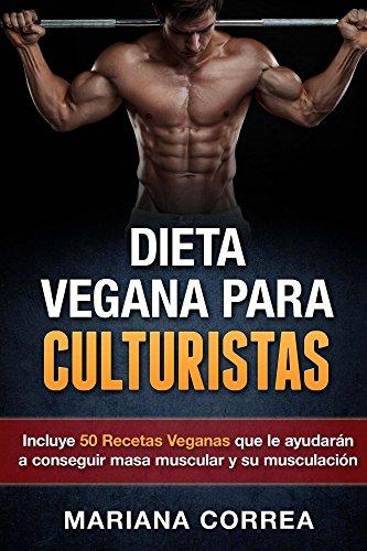 DIETA VEGANA PARA CULTURISTAS: Incluye 50 Recetas Veganas que le ayudarán a conseguir masa muscular y su musculación