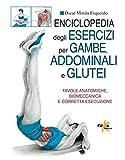 Scarica Libro Enciclopedia degli esercizi per gambe addominali e glutei Tavole anatomiche biomeccanica e corretta esecuzione (PDF,EPUB,MOBI) Online Italiano Gratis
