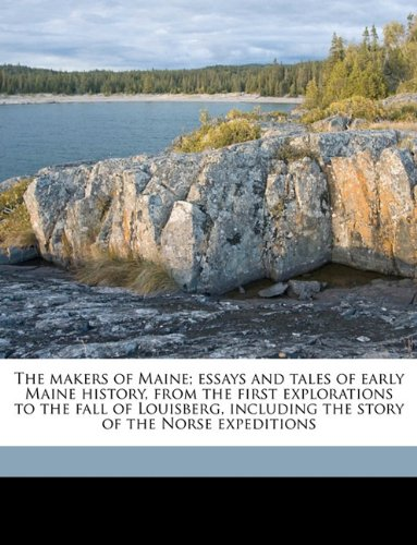 The makers of Maine; essays and tales of early Maine history, from the first explorations to the fall of Louisberg, including the story of the Norse expeditions Volume 1