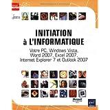 Initiation a l'Informatique - Votre PC, Windows Vista, Word 2007, Excel 2007, Internet Explorer 7 et Outlook 2007