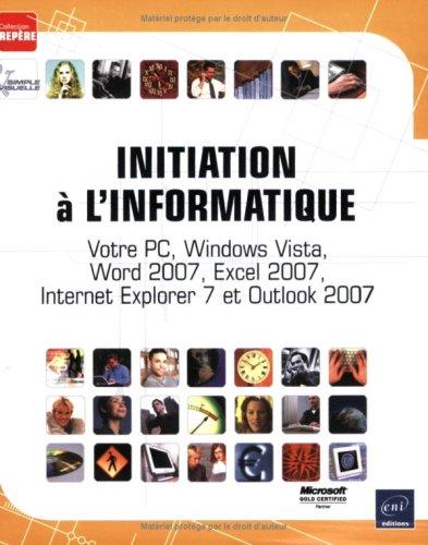 Initiation a l'Informatique - Votre PC, Windows Vista, Word 2007, Excel 2007, Internet Explorer 7 et Outlook 2007 par Corinne Hervo