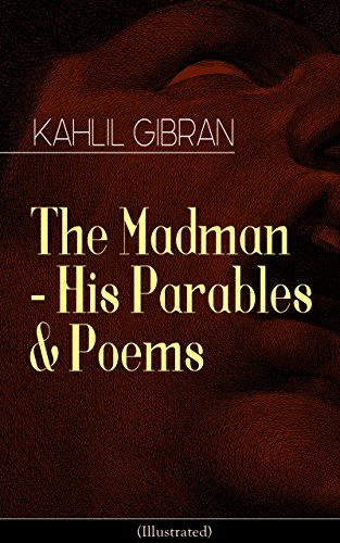 Kahlil Gibran - The Madman - His Parables & Poems (Illustrated): Inspiring Tales from the Renowned Philosopher and Artist, Author of The Prophet, Spirits Rebellious & Jesus The Son of Man