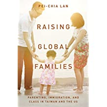 Raising Global Families: Parenting, Immigration, and Class in Taiwan and the US