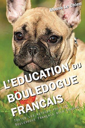 L'EDUCATION DU BOULEDOGUE FRANÇAIS: Toutes les astuces pour un Bouledogue Français bien éduqué par Mouss Le Chien