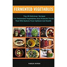 FERMENTED VEGETABLES: Top 30 Delicious Recipes for Fermented Vegetables and Probiotic Foods that will Restore your Optimal Gut Health (The Gut Repair Book Series Book 3) (English Edition)