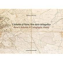 Il Suburbio di Roma. Una storia cartografica: Rome's Suburbio. A Cartographic History