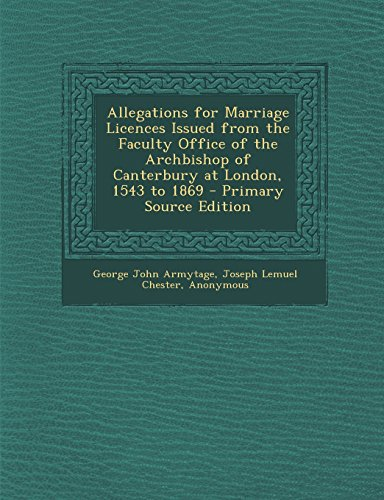 Allegations for Marriage Licences Issued from the Faculty Office of the Archbishop of Canterbury at London, 1543 to 1869 - Primary Source Edition