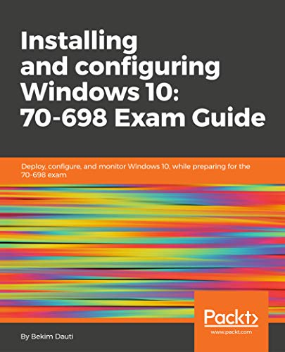 Installing and configuring Windows 10: 70-698 Exam Guide: Deploy, configure, and monitor Windows 10, while preparing for the 70-698 exam (English Edition)