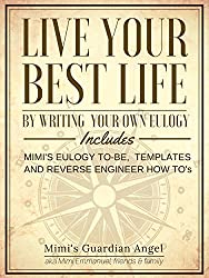 Live Your Best Life by Writing your own Eulogy: Includes Mimi's Eulogy to-be, Templates, and Reverse Engineer How To's (English Edition)