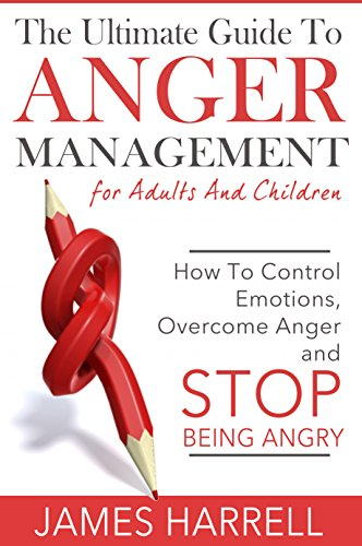 The Ultimate Guide to Anger Management for Adults and Children: How to Control Emotions, Overcome Anger and Stop Being Angry (Anger Management, Control Emotions, Mental Health) (English Edition)
