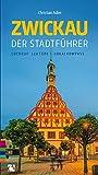 Zwickau: Der Stadtführer: Lockruf, Lektüre, Lokalkompass - Christian Adler