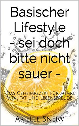 Basischer Lifestyle - sei doch bitte nicht sauer -: Das Geheimrezept für mehr Vitalität und Lebensfreude