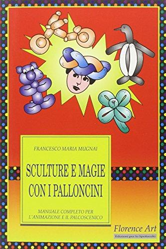 Sculture e magie con i palloncini. Manuale completo per l'animazione e lo spettacolo