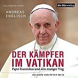 Der Kämpfer im Vatikan: Papst Franziskus und sein mutiger Weg -