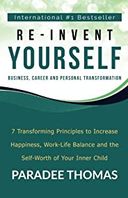 Re-Invent Yourself; Business, Career and Personal Transformation: 7 Transforming Principles to Increase Happiness, Work-Life