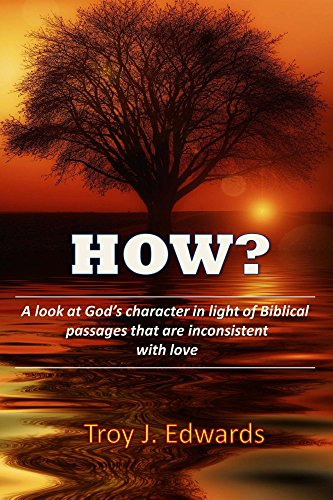 How?: A look at God's character in light of Biblical passages that are inconsistent with love (English Edition) - Troy Passage