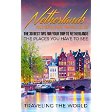 Netherlands: Netherlands Travel Guide: The 30 Best Tips For Your Trip To Netherlands - The Places You Have To See (Netherlands Travel, Amsterdam, Rotterdam, ... Utrecht, The Hague Book 1) (English Edition)