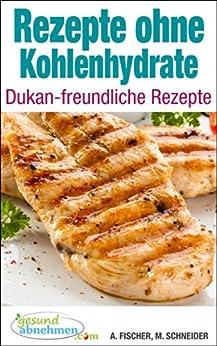 Rezepte ohne Kohlenhydrate ● Dukan-freundliche Rezepte von [Fischer, Andrea, Schneider, Michael]