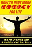 How To Have More ENERGY For Life: The Art Of Living With A Healthy Mind And Body