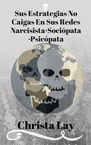 Sus estrategias no caigas en las redes del narcisista ni del sociópata ni el del psicópata: Evita una relación tóxica por Christa Lay