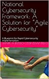 "National Cybersecurity Framework:  A Solution for ""Agile Cybersecurity"": Blueprint for Rapid Cybersecurity Implementation (English Edition)"