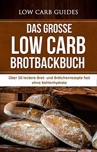 Das große Low Carb Brotbackbuch: Über 50 leckere Brot- und Brötchenrezepte fast ohne Kohlenhydrate (Low Carb Rezepte, Low Carb Brot, Abnehmen, Low Carb ... Diät, Gesundheit, Gewichtsverlust) (Low Ebooks Carb)