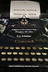 Writers, Lovers, Soldiers, Spies: A History of the Authors' Club of London, 1891-2016