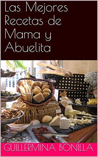 Las Mejores Recetas de Mama y Abuelita por Guillermina Bonilla