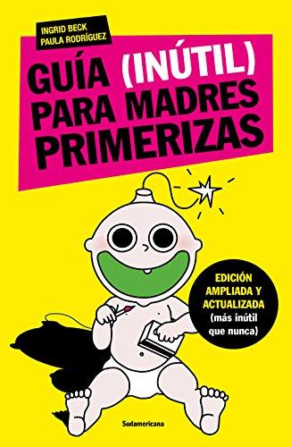 Guía (inútil) para madres primerizas: Edición ampliada y actualizada (más inútil que nunca) por Ingrid Beck