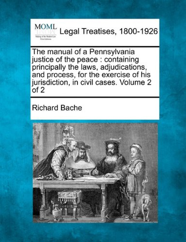 The manual of a Pennsylvania justice of the peace: containing principally the laws, adjudications, and process, for the exercise of his jurisdiction, in civil cases. Volume 2 of 2