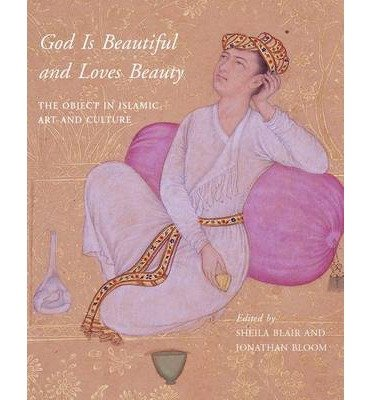God is beautiful and loves beauty : the object in Islamic art and culture