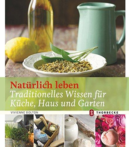 Natürlich leben: Traditionelles Wissen für Küche, Haus und Garten