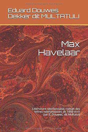 Max Havelaar: Littrature nerlandaise; roman des lettres nerlandaises de 1860 crit par E. Douwes, dit Multatuli