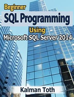 Beginner SQL Programming Using Microsoft SQL Server 2014 (English Edition) par [Toth, Kalman]
