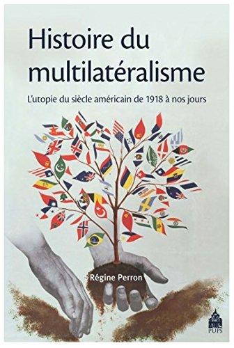 Histoire du multilatéralisme : L'utopie du siècle américain de 1918 à nos jours par Régine Perron