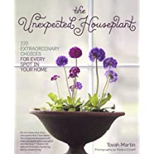 The Unexpected Houseplant: 220 Extraordinary Choices for Every Spot in Your Home (English Edition)