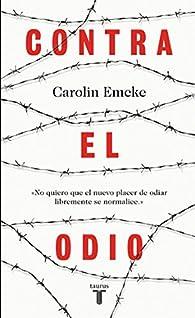 Contra el odio: Un alegato en defensa de la pluralidad de pensamiento, la tolerancia y la libertad par Carolin Emcke