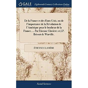 de la France Et Des Etats-Unis, Ou de l'Importance de la Révolution de l'Amérique Pour Le Bonheur de la France, ... Par Etienne Clavière; Et J.P. Brissot de Warville.