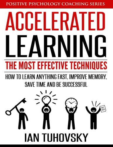 Accelerated Learning: The Most Effective Techniques: How to Learn Fast, Improve Memory, Save Your Time and Be Successful: Volume 14 (Positive Psychology Coaching Series)
