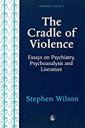 The Cradle of Violence: Essays on Psychiatry, Psychoanalysis and Literature (Forensic Focus)