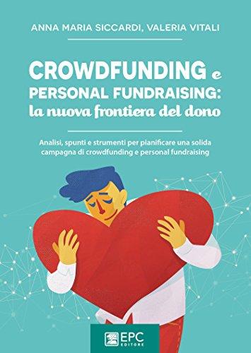 Crowdfunding e personal fundraising: la nuova frontiera del dono. Analisi, spunti e strumenti per pianificare una solida campagna di crowdfunding e personal fundraising