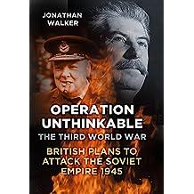 Operation Unthinkable: The Third World War: British Plans to Attack the Soviet Empire 1945