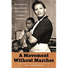 A Movement Without Marches: African American Women and the Politics of Poverty in Postwar Philadelphia