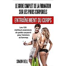 Le Guide Complet de la Formation sur les Poids Corporels: Les 120 Meilleurs Exercices de Poids Corporel pour Hommes et Femmes (Entraînement du Corps: Bodyweight Training - French Edition)