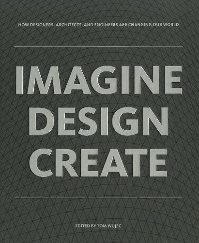 IMAGINE DESIGN CREATE: How Designers, Architects, and Engineers Are Changing Our World (Tom Wujec)