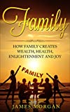 Family: How Family Creates Wealth, Health, Enlightenment, and Joy (Life, Love, Health, Money, Happiness, Empowered, Spiritual) (English Edition)
